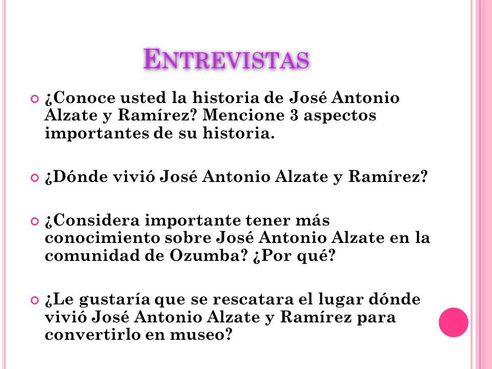 E NTREVISTAS ¿Conoce usted la historia de José Antonio Alzate y Ramírez? Mencione 3 aspectos importantes de su historia. ¿Dónde vivió José Antonio Alz