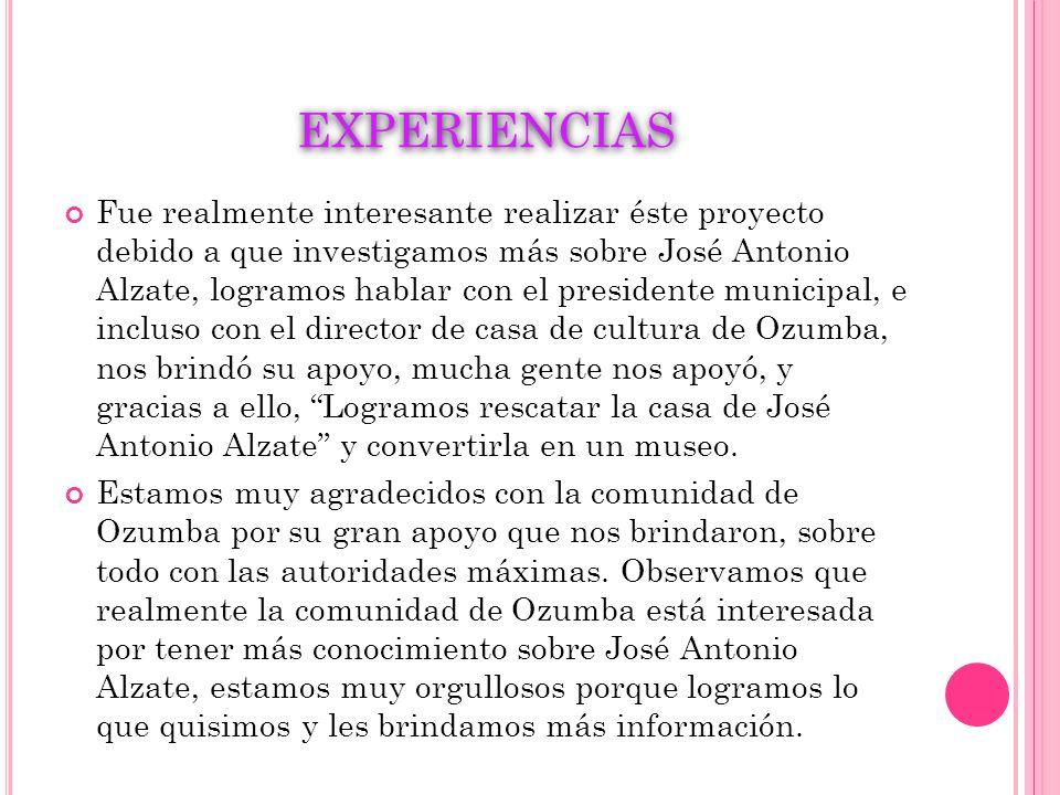 EXPERIENCIAS Fue realmente interesante realizar éste proyecto debido a que investigamos más sobre José Antonio Alzate, logramos hablar con el presiden