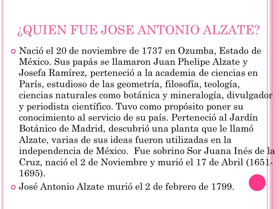 ¿QUIEN FUE JOSE ANTONIO ALZATE? Nació el 20 de noviembre de 1737 en Ozumba, Estado de México. Sus papás se llamaron Juan Phelipe Alzate y Josefa Ramír