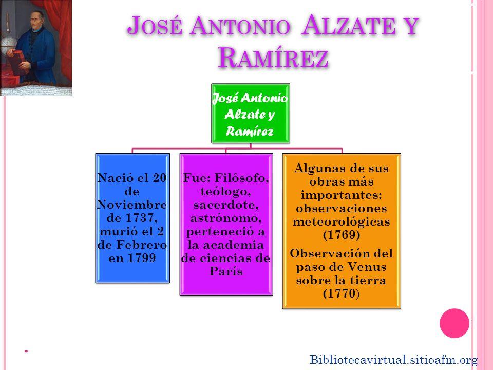 J OSÉ A NTONIO A LZATE Y R AMÍREZ José Antonio Alzate y Ramírez Nació el 20 de Noviembre de 1737, murió el 2 de Febrero en 1799 Fue: Filósofo, teólogo
