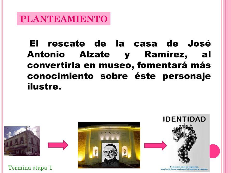 El rescate de la casa de José Antonio Alzate y Ramírez, al convertirla en museo, fomentará más conocimiento sobre éste personaje ilustre. PLANTEAMIENT