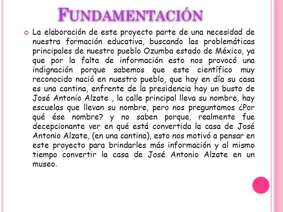 O BJETIVO Lograr rescatar la casa de José Antonio Alzate y Ramírez ubicada en el pueblo de Ozumba Estado de México, para convertirla en museo brindándole a la comunidad más información por medio de éste proyecto y la intervención de las principales autoridades del pueblo.
