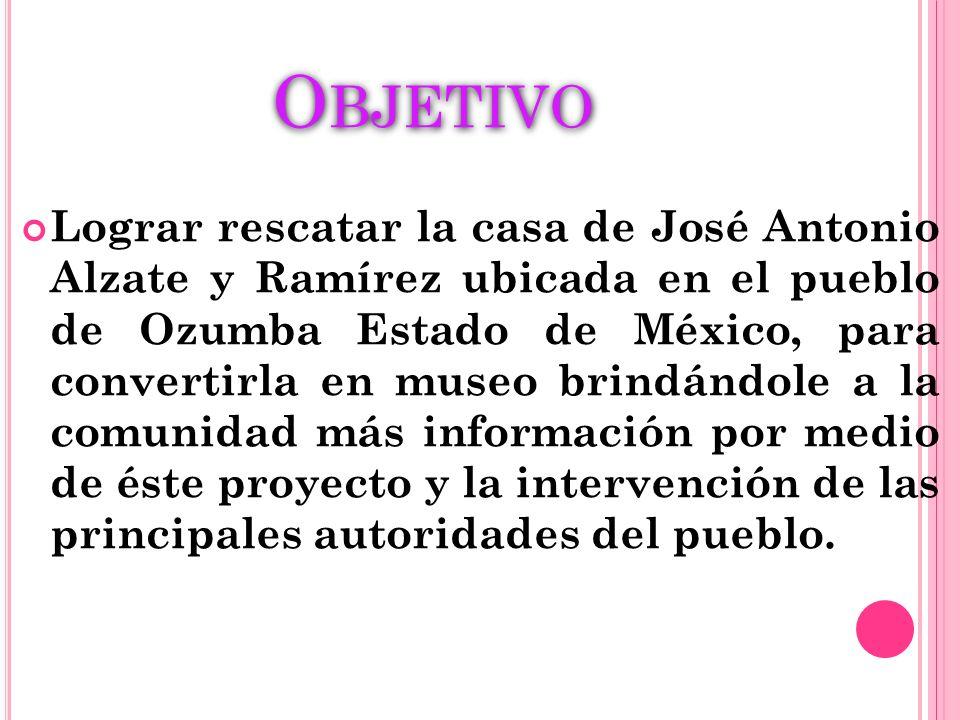 O BJETIVO Lograr rescatar la casa de José Antonio Alzate y Ramírez ubicada en el pueblo de Ozumba Estado de México, para convertirla en museo brindánd