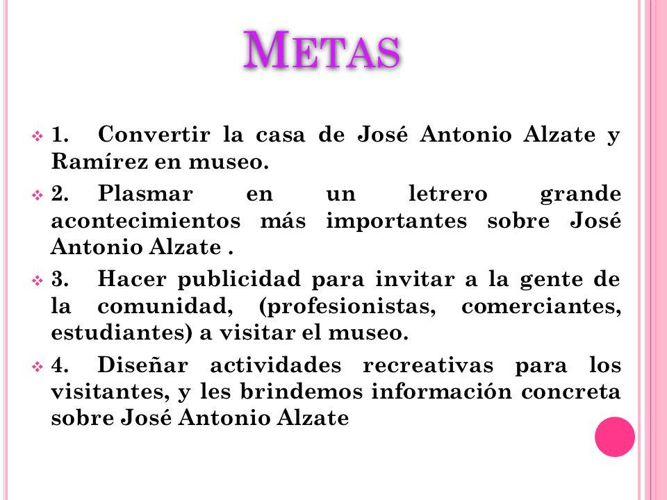 M ETAS 1.Convertir la casa de José Antonio Alzate y Ramírez en museo. 2.Plasmar en un letrero grande acontecimientos más importantes sobre José Antoni