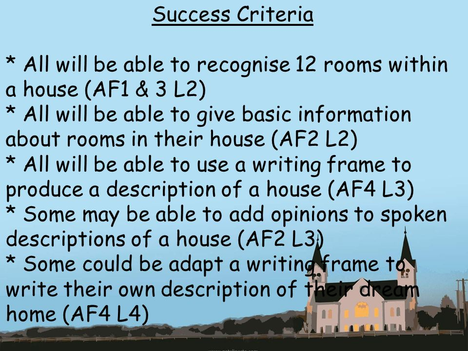 Success Criteria * All will be able to recognise 12 rooms within a house (AF1 & 3 L2) * All will be able to give basic information about rooms in their house (AF2 L2) * All will be able to use a writing frame to produce a description of a house (AF4 L3) * Some may be able to add opinions to spoken descriptions of a house (AF2 L3) * Some could be adapt a writing frame to write their own description of their dream home (AF4 L4)
