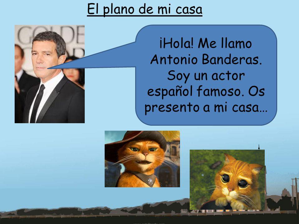 El plano de mi casa ¡Hola! Me llamo Antonio Banderas. Soy un actor español famoso. Os presento a mi casa…