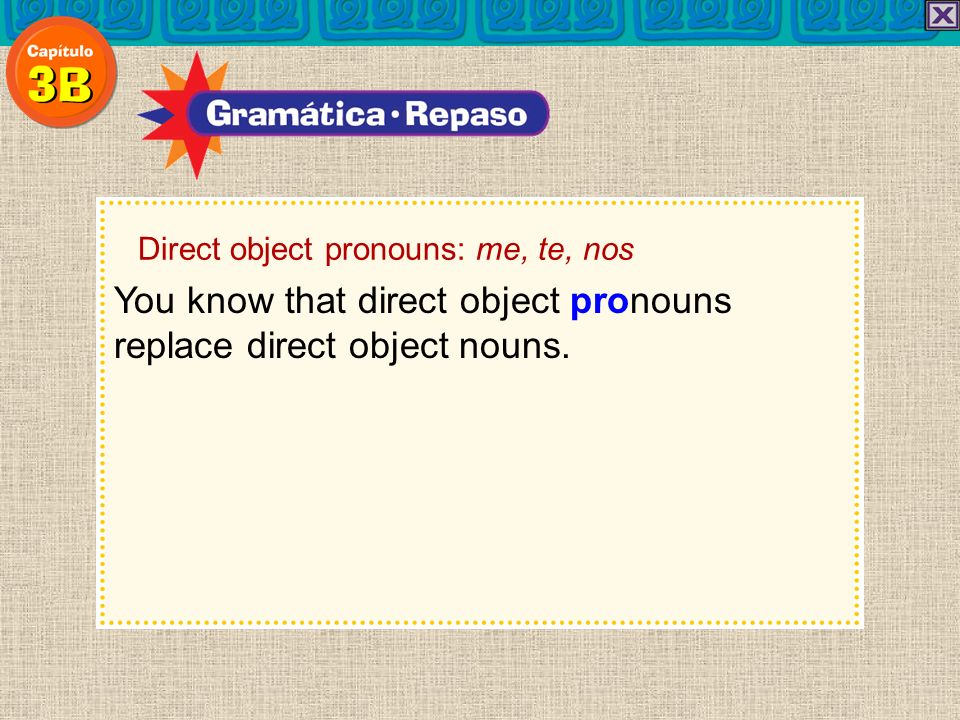 You know that direct object pronouns replace direct object nouns. Direct object pronouns: me, te, nos