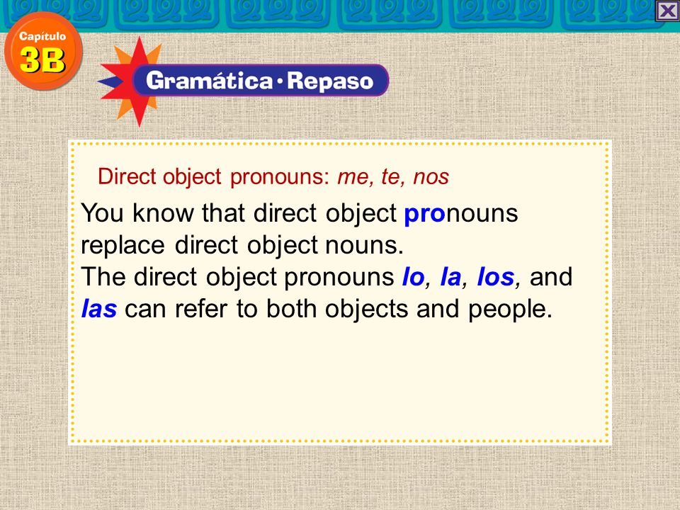You know that direct object pronouns replace direct object nouns. The direct object pronouns lo, la, los, and las can refer to both objects and people