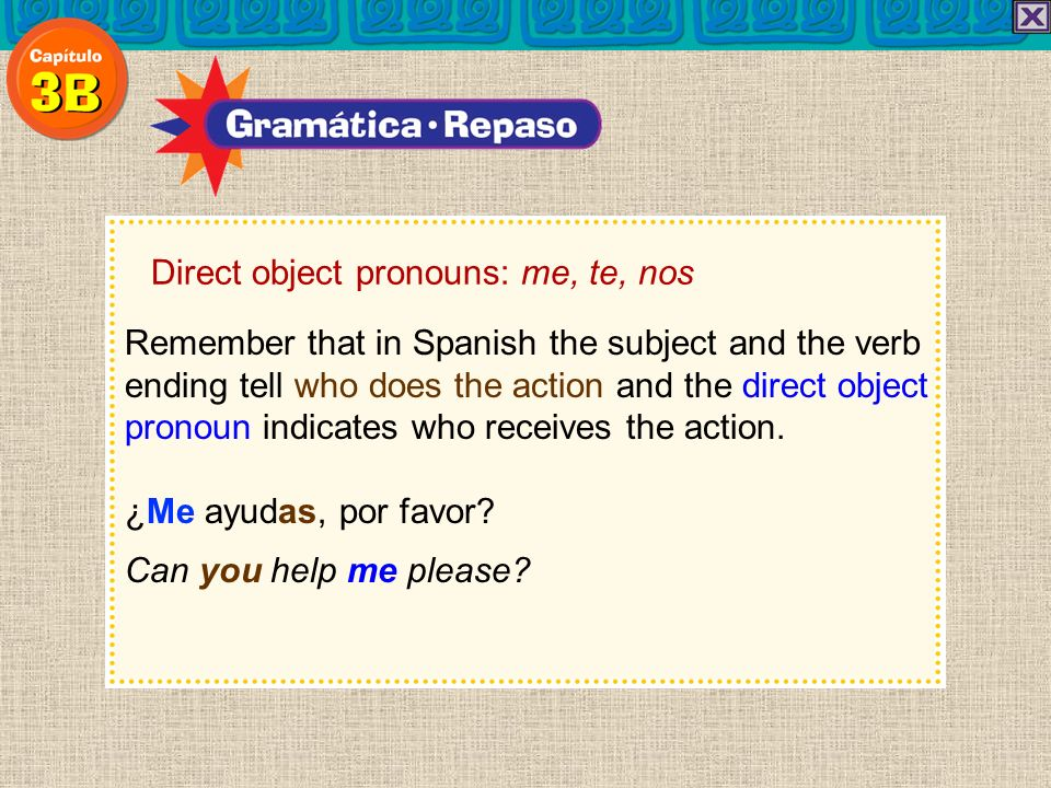 Direct object pronouns: me, te, nos Direct object pronouns usually come right before the conjugated verb.