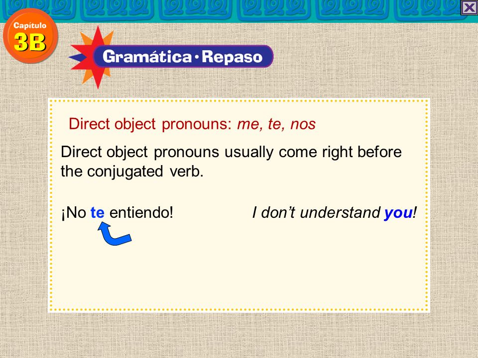 Direct object pronouns: me, te, nos When an infinitive follows a conjugated verb, the direct object pronoun can be placed before the first verb… Ellos nos quieren llevar al centro.