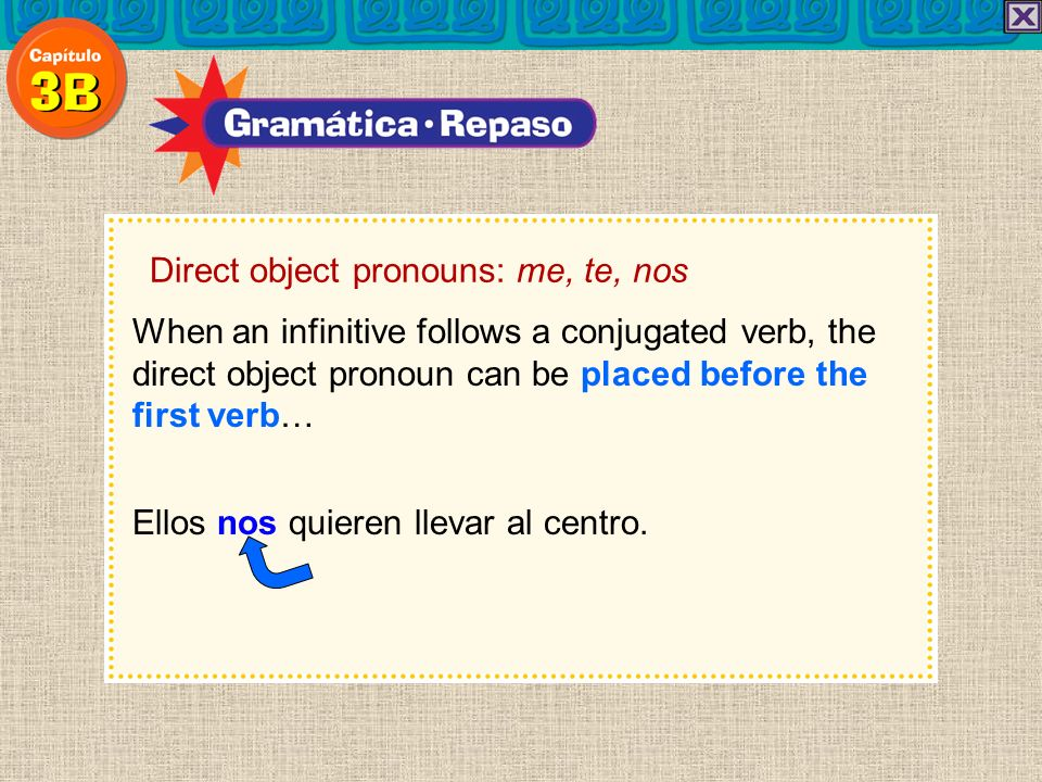 Direct object pronouns: me, te, nos When an infinitive follows a conjugated verb, the direct object pronoun can be placed before the first verb… Ellos