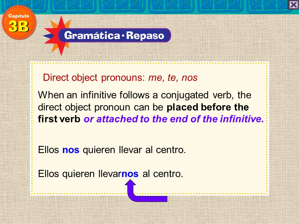 Direct object pronouns: me, te, nos When an infinitive follows a conjugated verb, the direct object pronoun can be placed before the first verb or att