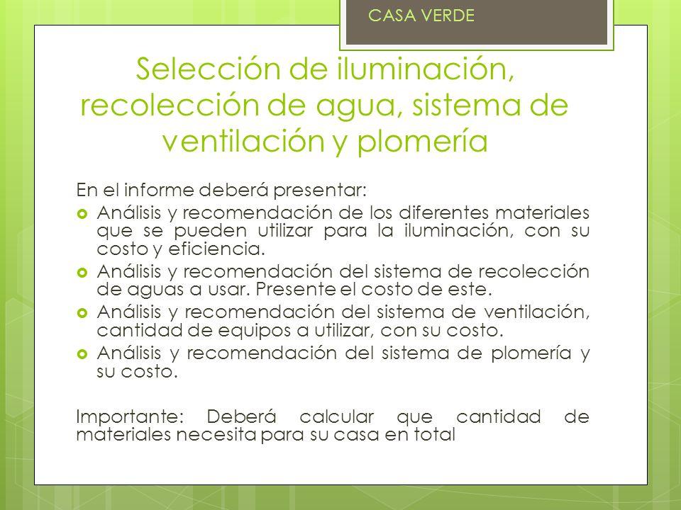 Selección de iluminación, recolección de agua, sistema de ventilación y plomería En el informe deberá presentar: Análisis y recomendación de los diferentes materiales que se pueden utilizar para la iluminación, con su costo y eficiencia.