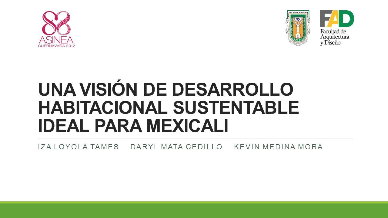 UNA VISIÓN DE DESARROLLO HABITACIONAL SUSTENTABLE IDEAL PARA MEXICALI IZA LOYOLA TAMES DARYL MATA CEDILLO KEVIN MEDINA MORA
