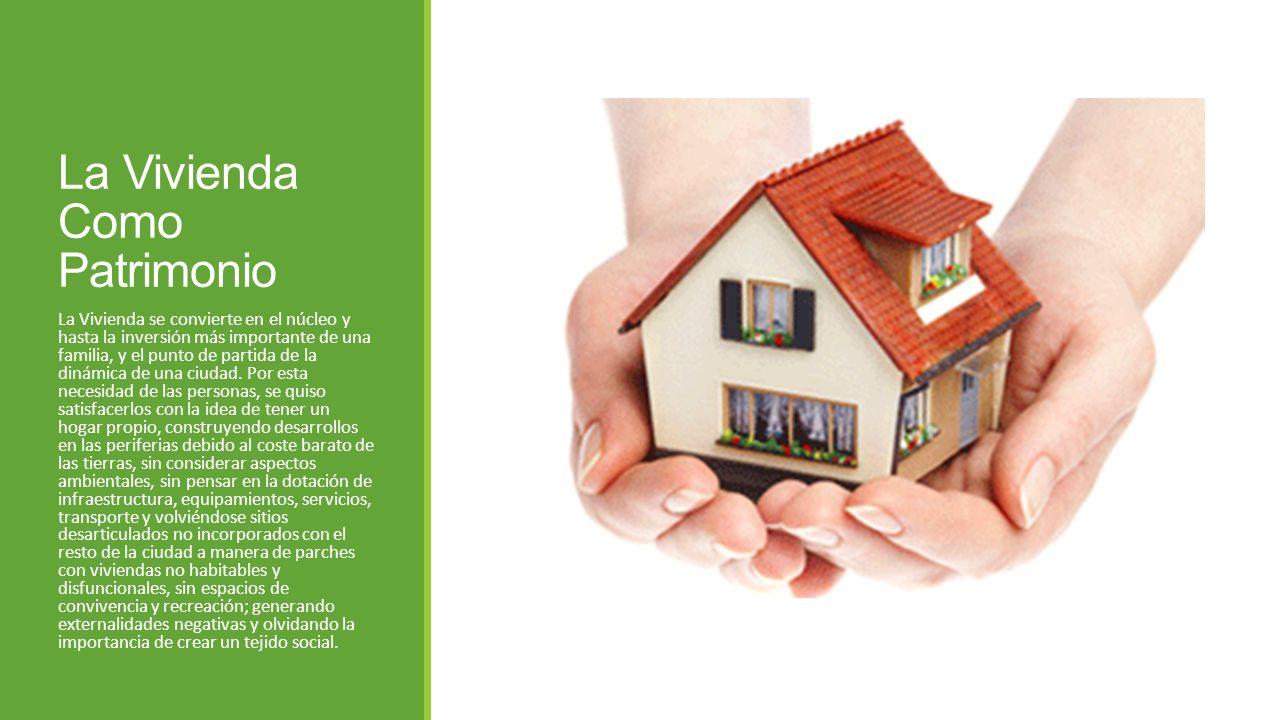La Vivienda Como Patrimonio La Vivienda se convierte en el núcleo y hasta la inversión más importante de una familia, y el punto de partida de la diná