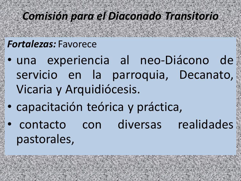Comisión para el Diaconado Transitorio Fortalezas: Favorece una experiencia al neo-Diácono de servicio en la parroquia, Decanato, Vicaria y Arquidióce