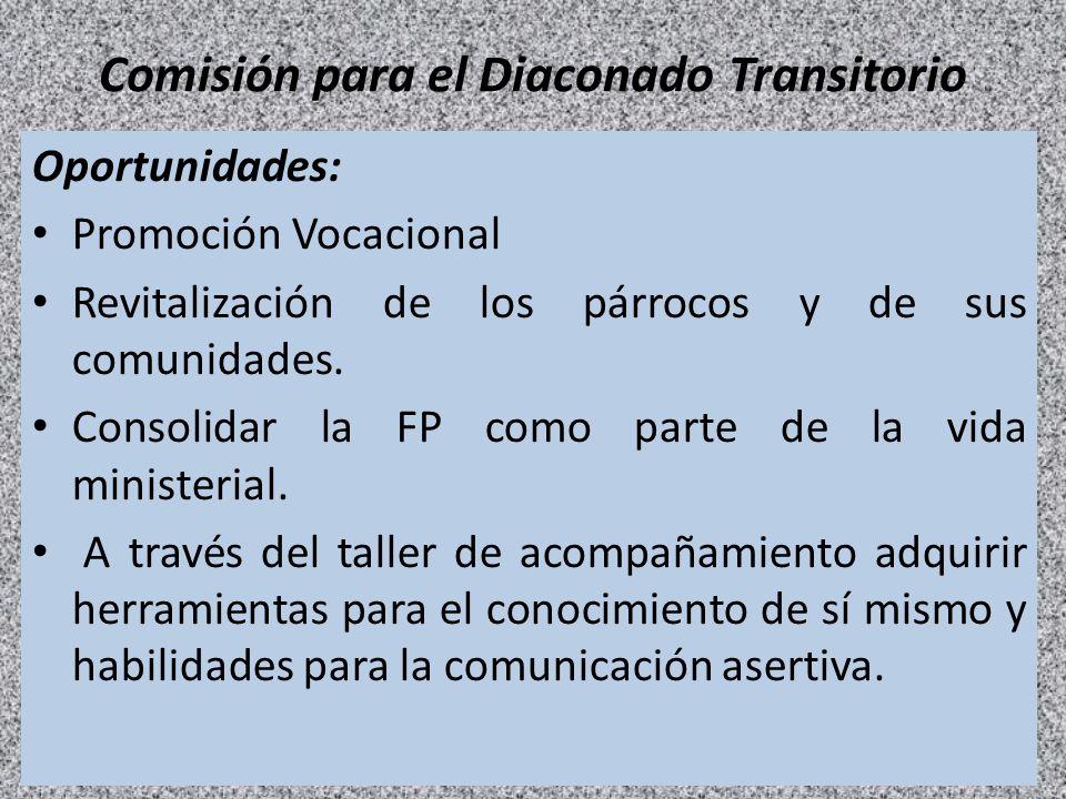 Comisión para el Diaconado Transitorio Oportunidades: Promoción Vocacional Revitalización de los párrocos y de sus comunidades. Consolidar la FP como