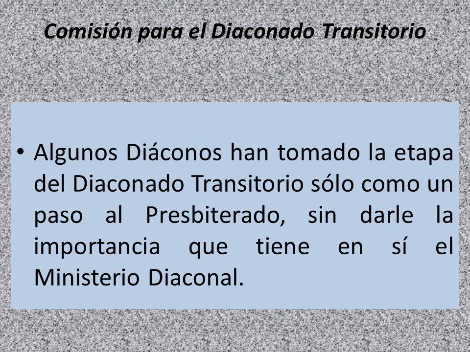 Comisión para el Diaconado Transitorio Algunos Diáconos han tomado la etapa del Diaconado Transitorio sólo como un paso al Presbiterado, sin darle la