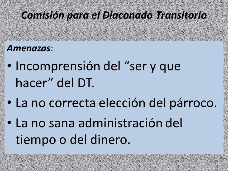 Comisión para el Diaconado Transitorio Amenazas: Incomprensión del ser y que hacer del DT. La no correcta elección del párroco. La no sana administrac