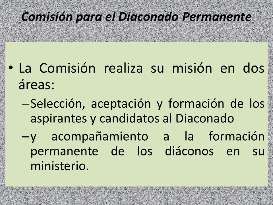 Comisión para el Diaconado Permanente La Comisión realiza su misión en dos áreas: – Selección, aceptación y formación de los aspirantes y candidatos a
