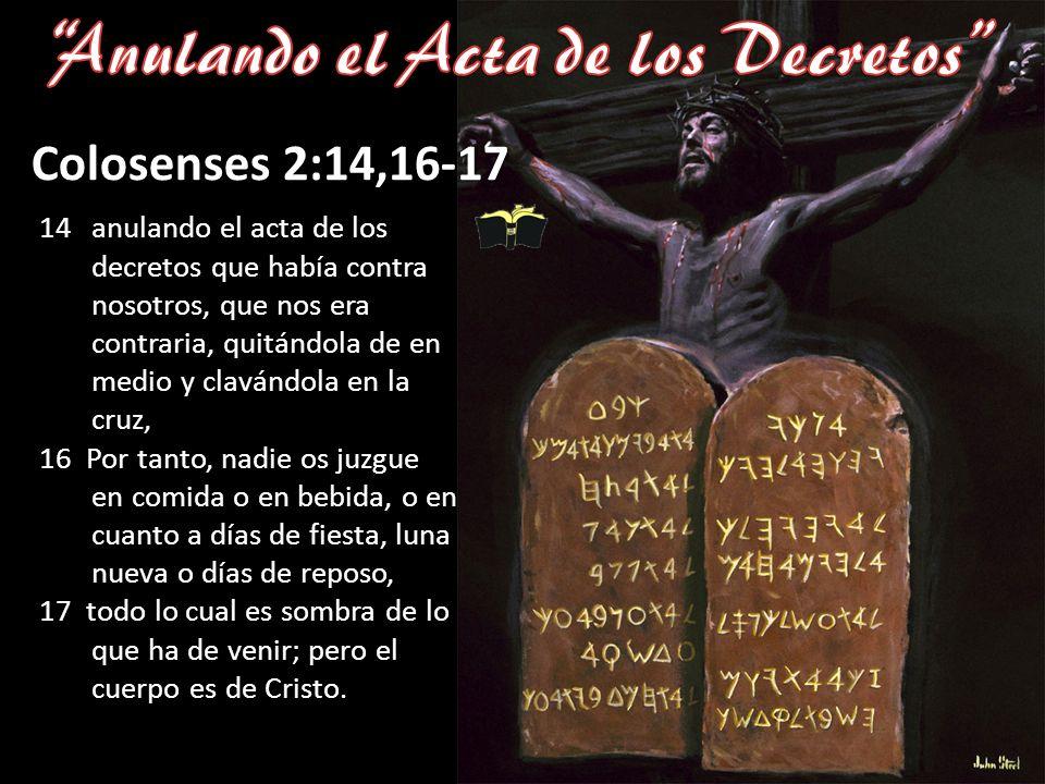 Colosenses 2:14,16-17 14anulando el acta de los decretos que había contra nosotros, que nos era contraria, quitándola de en medio y clavándola en la c