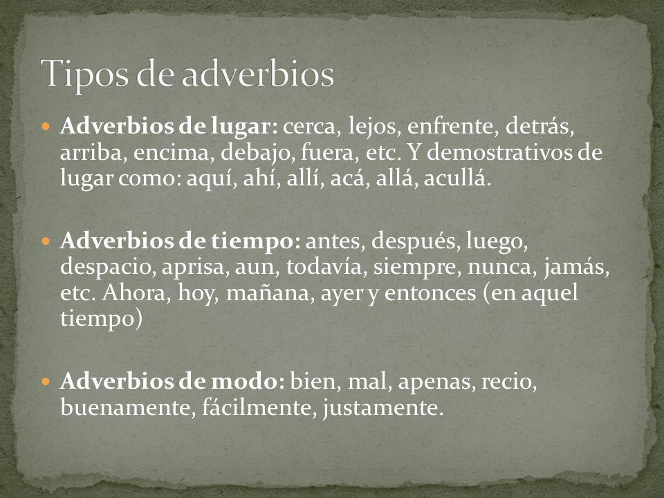 Adverbios de lugar: cerca, lejos, enfrente, detrás, arriba, encima, debajo, fuera, etc. Y demostrativos de lugar como: aquí, ahí, allí, acá, allá, acu