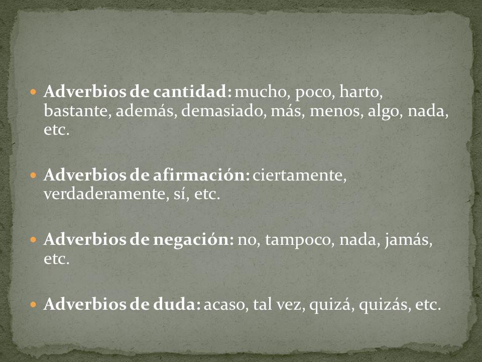 Adverbios de cantidad: mucho, poco, harto, bastante, además, demasiado, más, menos, algo, nada, etc. Adverbios de afirmación: ciertamente, verdaderame