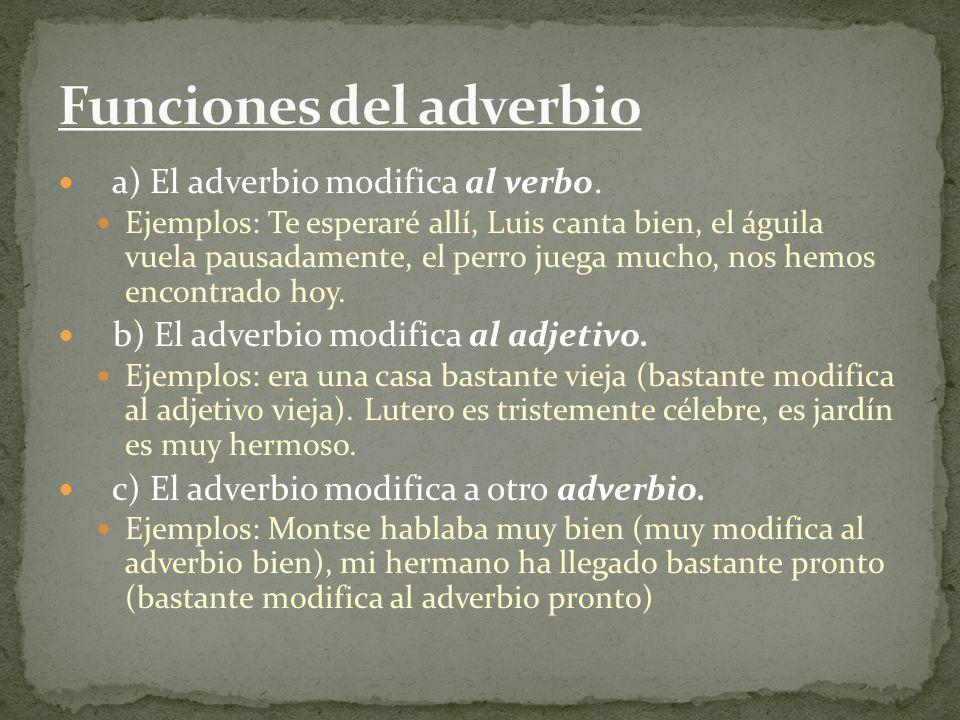 a) El adverbio modifica al verbo. Ejemplos: Te esperaré allí, Luis canta bien, el águila vuela pausadamente, el perro juega mucho, nos hemos encontrad