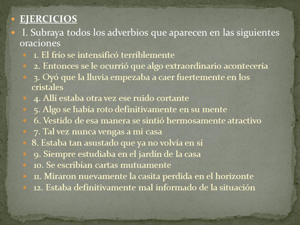 EJERCICIOS I. Subraya todos los adverbios que aparecen en las siguientes oraciones 1. El frío se intensificó terriblemente 2. Entonces se le ocurrió q