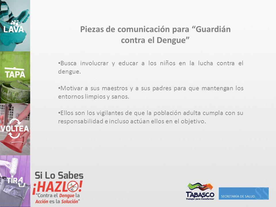 Piezas de comunicación para Guardián contra el Dengue Busca involucrar y educar a los niños en la lucha contra el dengue. Motivar a sus maestros y a s