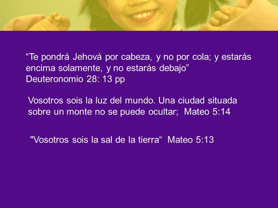 Te pondrá Jehová por cabeza, y no por cola; y estarás encima solamente, y no estarás debajo Deuteronomio 28: 13 pp Vosotros sois la luz del mundo. Una
