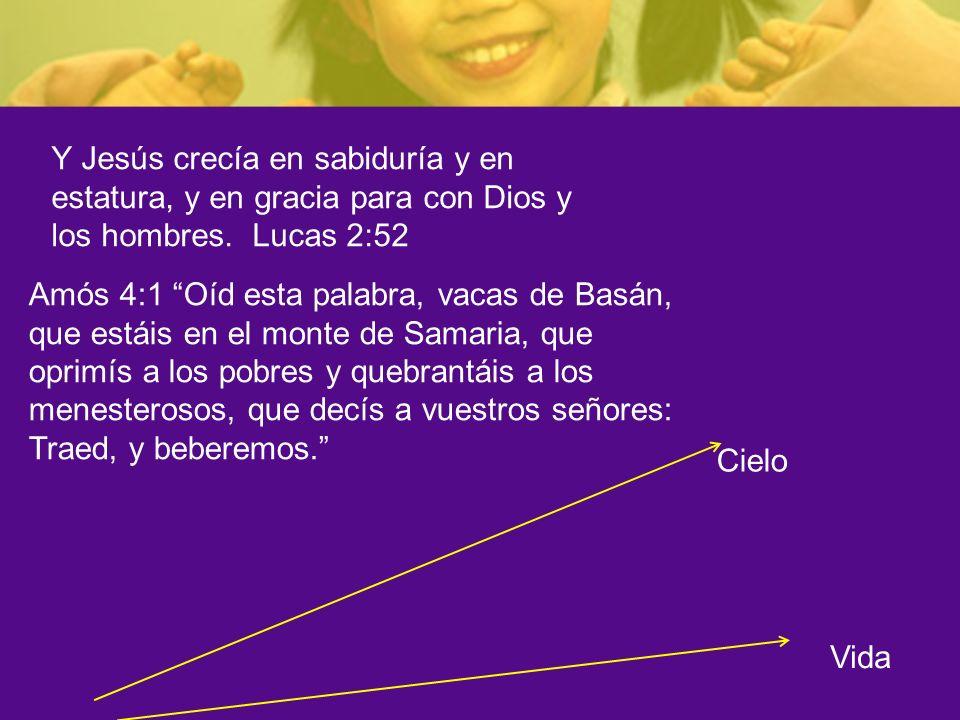 Cielo Y Jesús crecía en sabiduría y en estatura, y en gracia para con Dios y los hombres. Lucas 2:52 Amós 4:1 Oíd esta palabra, vacas de Basán, que es