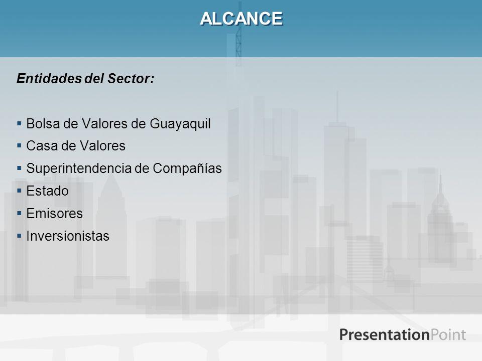 ALCANCE Entidades del Sector: Bolsa de Valores de Guayaquil Casa de Valores Superintendencia de Compañías Estado Emisores Inversionistas