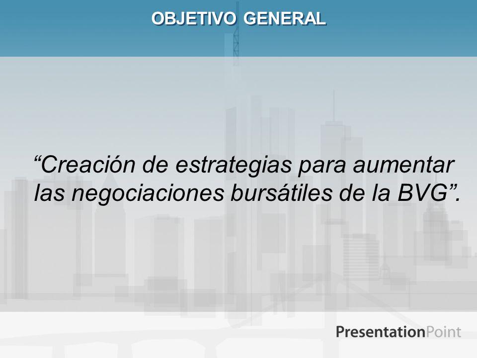 OBJETIVO GENERAL Creación de estrategias para aumentar las negociaciones bursátiles de la BVG.