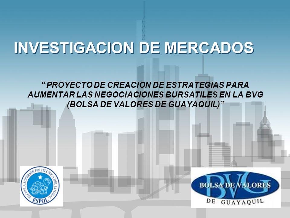 INVESTIGACION DE MERCADOS PROYECTO DE CREACION DE ESTRATEGIAS PARA AUMENTAR LAS NEGOCIACIONES BURSATILES EN LA BVG (BOLSA DE VALORES DE GUAYAQUIL)
