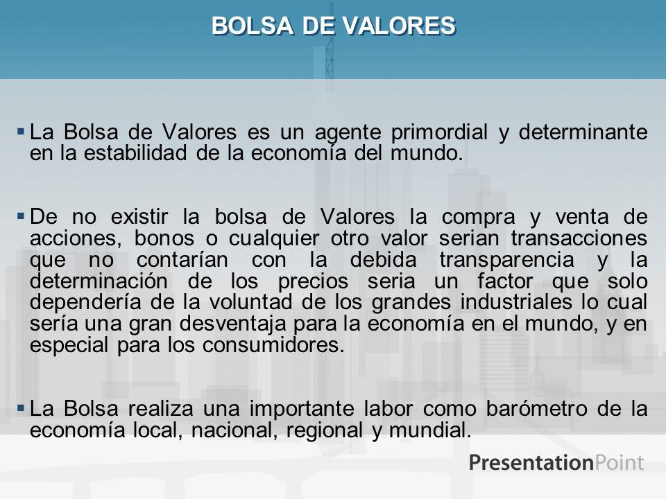 BOLSA DE VALORES La Bolsa de Valores es un agente primordial y determinante en la estabilidad de la economía del mundo. De no existir la bolsa de Valo