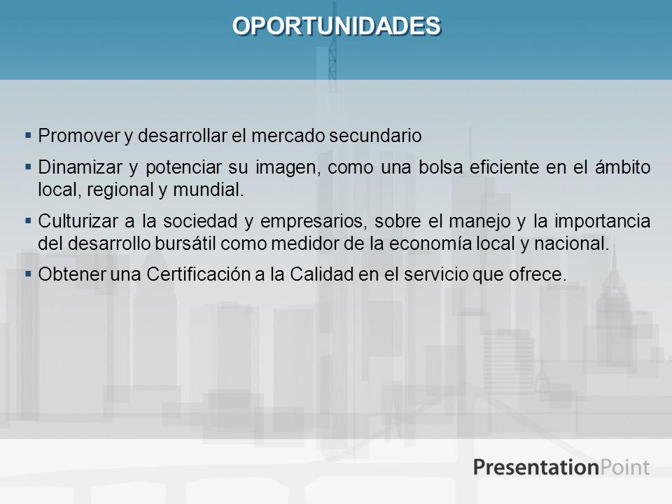 OPORTUNIDADES Promover y desarrollar el mercado secundario Dinamizar y potenciar su imagen, como una bolsa eficiente en el ámbito local, regional y mu