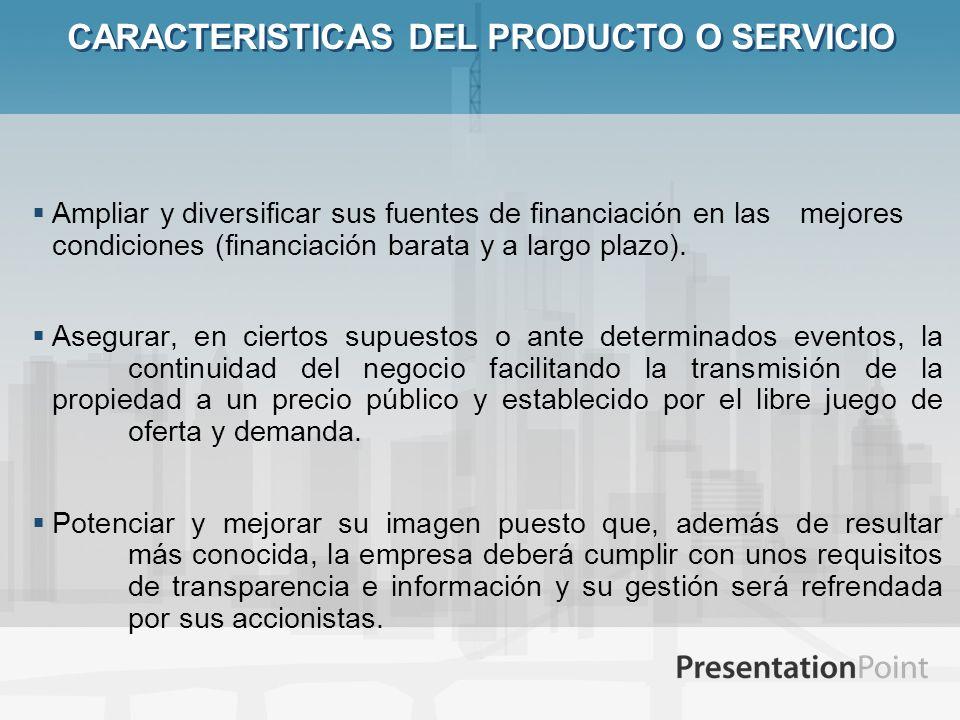 CARACTERISTICAS DEL PRODUCTO O SERVICIO Ampliar y diversificar sus fuentes de financiación en las mejores condiciones (financiación barata y a largo p