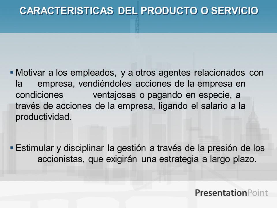 CARACTERISTICAS DEL PRODUCTO O SERVICIO Motivar a los empleados, y a otros agentes relacionados con la empresa, vendiéndoles acciones de la empresa en