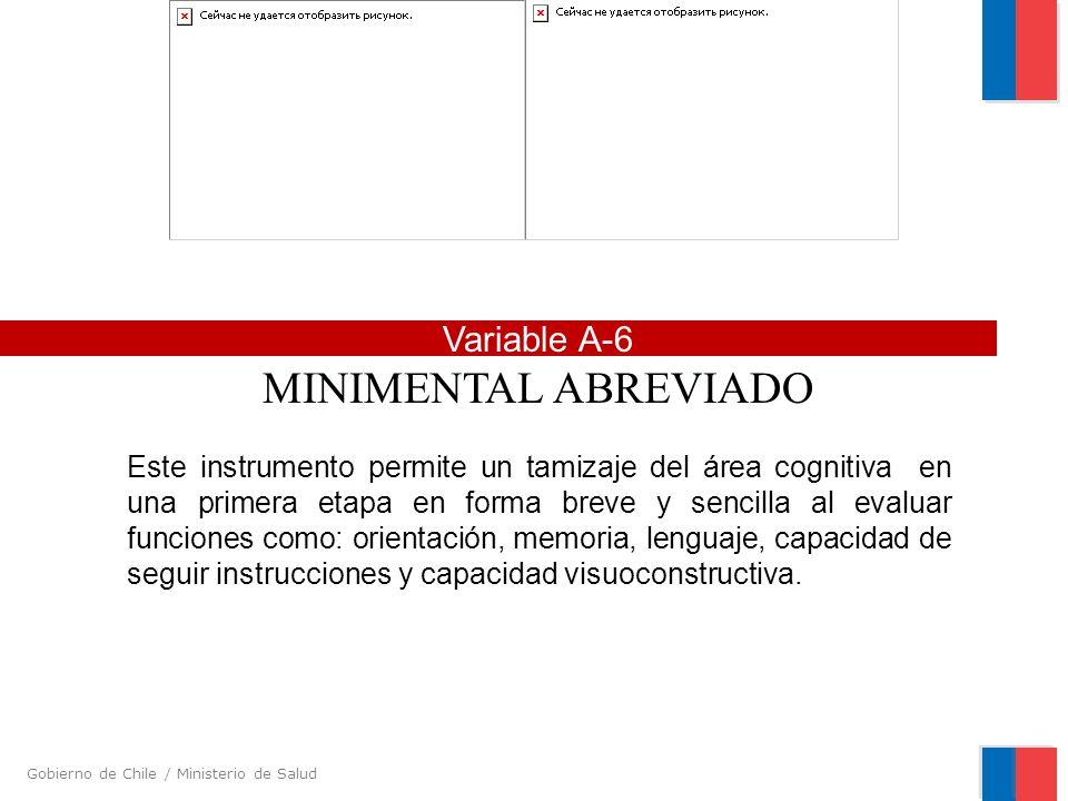Gobierno de Chile / Ministerio de Salud Variable A-6 MINIMENTAL ABREVIADO Este instrumento permite un tamizaje del área cognitiva en una primera etapa