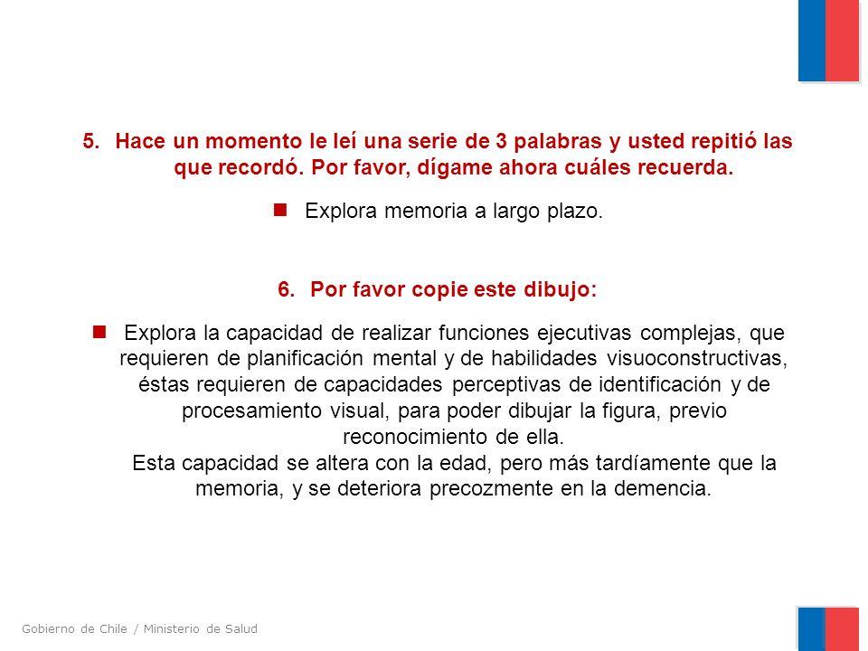 Gobierno de Chile / Ministerio de Salud 5.Hace un momento le leí una serie de 3 palabras y usted repitió las que recordó. Por favor, dígame ahora cuál