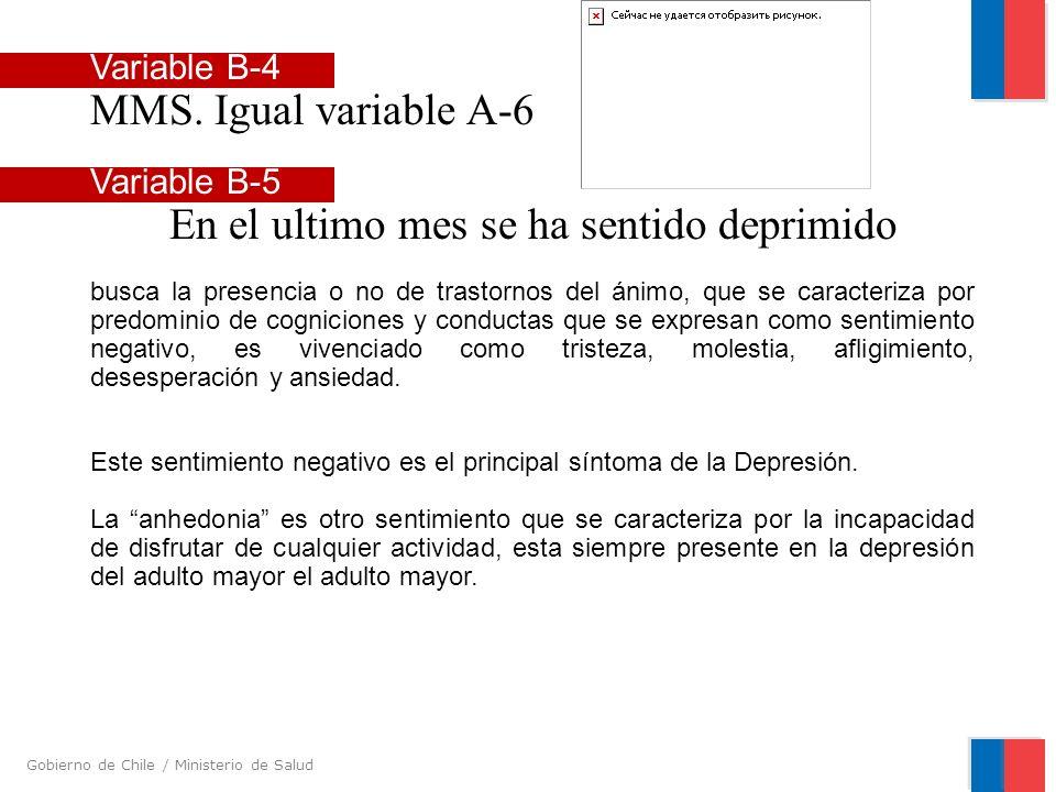 Gobierno de Chile / Ministerio de Salud Variable B-4 MMS. Igual variable A-6 Variable B-5 En el ultimo mes se ha sentido deprimido busca la presencia