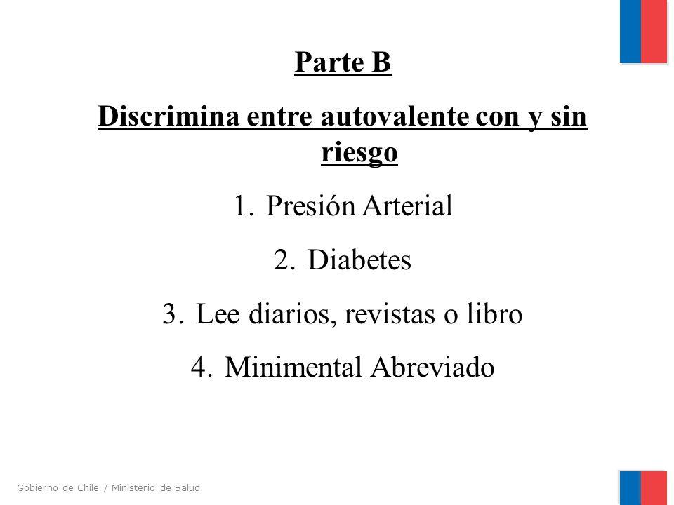 Gobierno de Chile / Ministerio de Salud Parte B Discrimina entre autovalente con y sin riesgo 1.Presión Arterial 2.Diabetes 3.Lee diarios, revistas o
