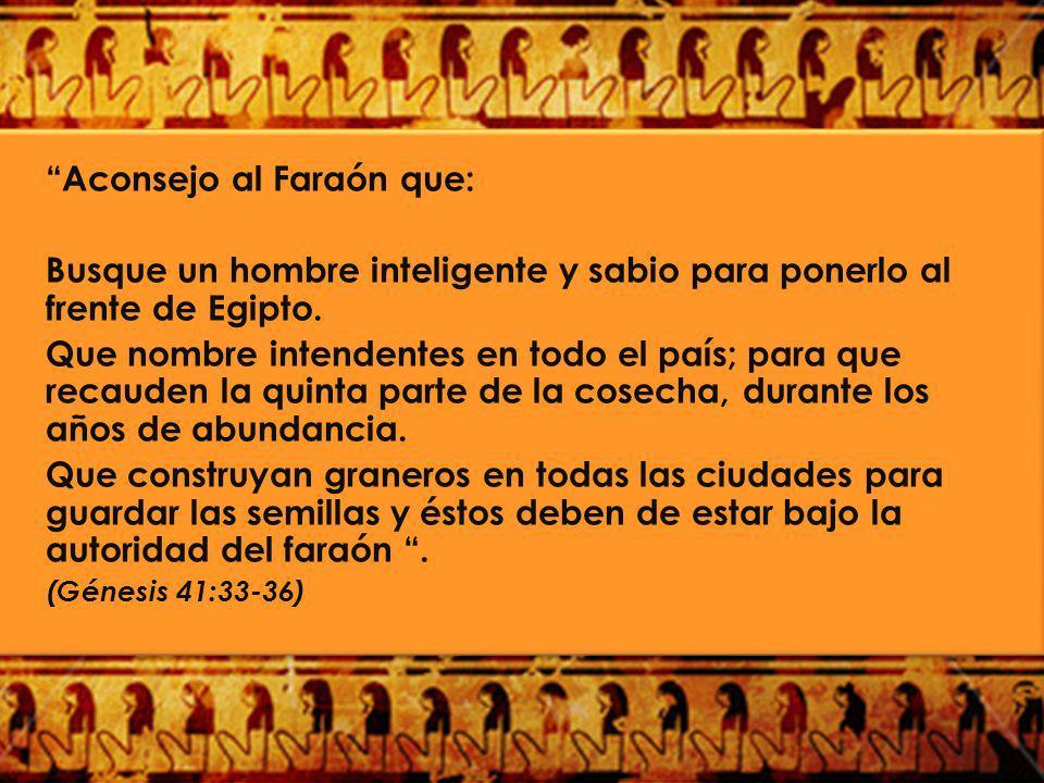 Aconsejo al Faraón que: Busque un hombre inteligente y sabio para ponerlo al frente de Egipto. Que nombre intendentes en todo el país; para que recaud