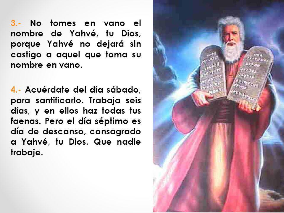 3.- No tomes en vano el nombre de Yahvé, tu Dios, porque Yahvé no dejará sin castigo a aquel que toma su nombre en vano. 4.- Acuérdate del día sábado,