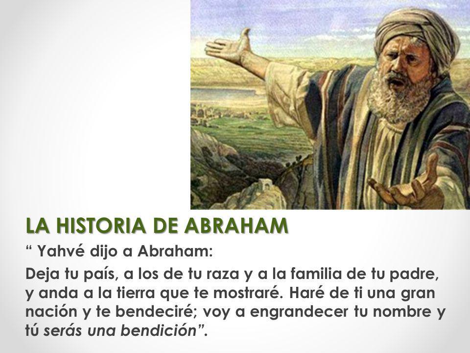 LA HISTORIA DE ABRAHAM Yahvé dijo a Abraham: Deja tu país, a los de tu raza y a la familia de tu padre, y anda a la tierra que te mostraré. Haré de ti