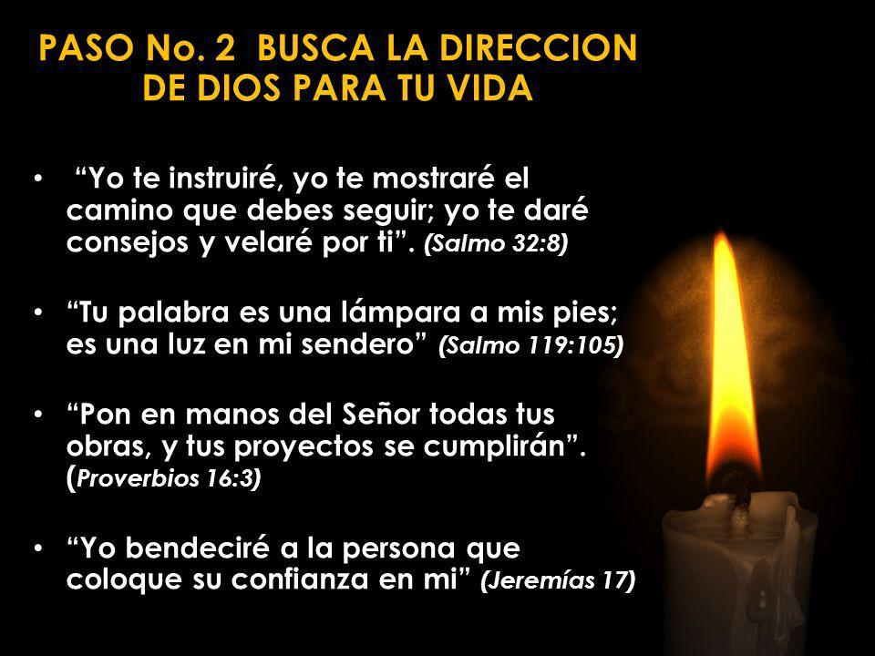 PASO No. 2 BUSCA LA DIRECCION DE DIOS PARA TU VIDA Yo te instruiré, yo te mostraré el camino que debes seguir; yo te daré consejos y velaré por ti. (S