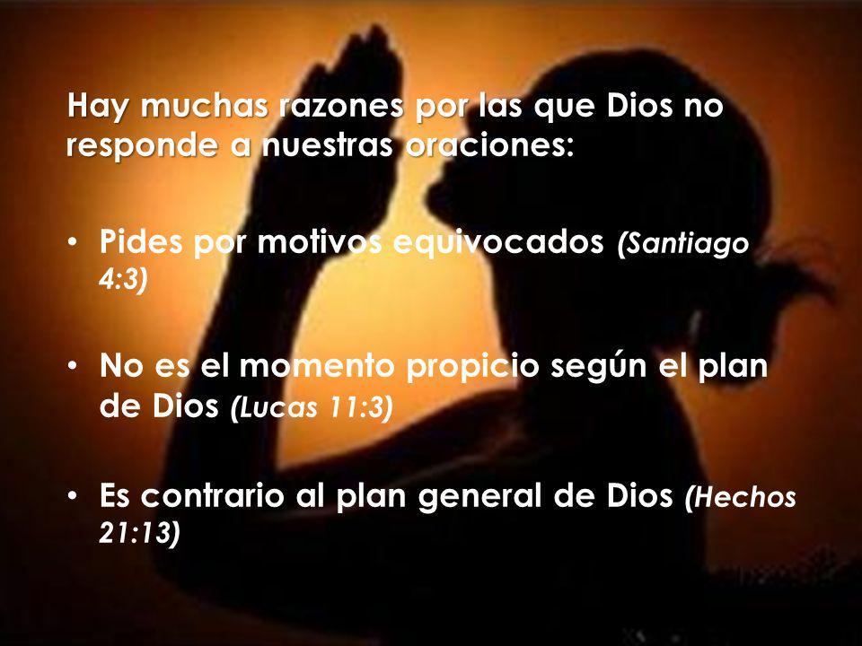 Hay muchas razones por las que Dios no responde a nuestras oraciones: Pides por motivos equivocados (Santiago 4:3) No es el momento propicio según el plan de Dios (Lucas 11:3) Es contrario al plan general de Dios (Hechos 21:13)