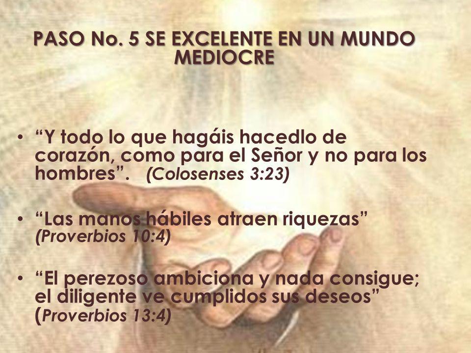 PASO No. 5 SE EXCELENTE EN UN MUNDO MEDIOCRE Y todo lo que hagáis hacedlo de corazón, como para el Señor y no para los hombres. (Colosenses 3:23) Las