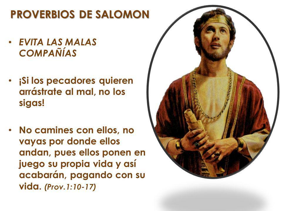 PROVERBIOS DE SALOMON EVITA LAS MALAS COMPAÑÍAS ¡Si los pecadores quieren arrástrate al mal, no los sigas! No camines con ellos, no vayas por donde el